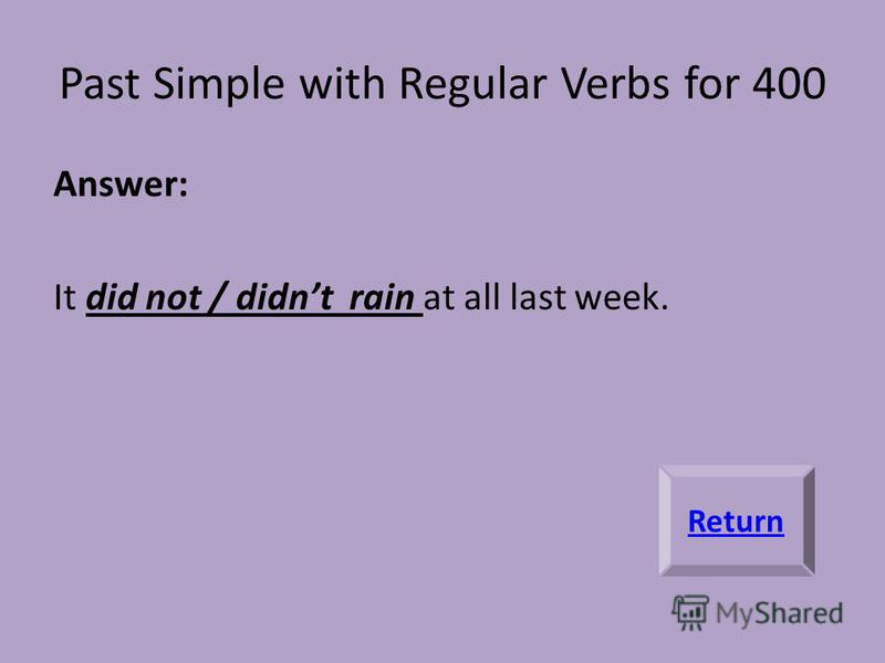 Past Simple with Regular Verbs for 400 Answer: It did not / didnt rain at all last week. Return