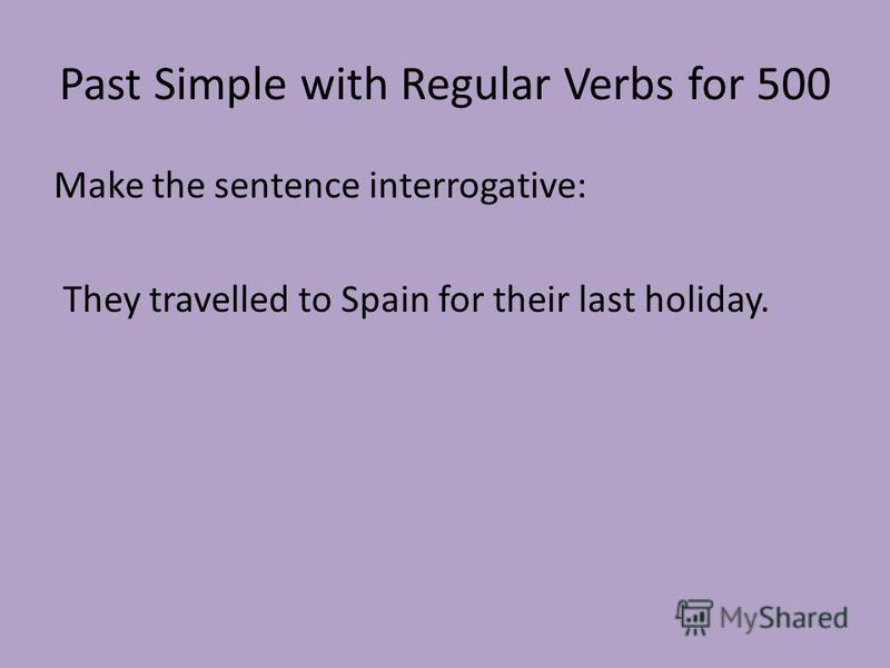 Past Simple with Regular Verbs for 500 Make the sentence interrogative: They travelled to Spain for their last holiday.