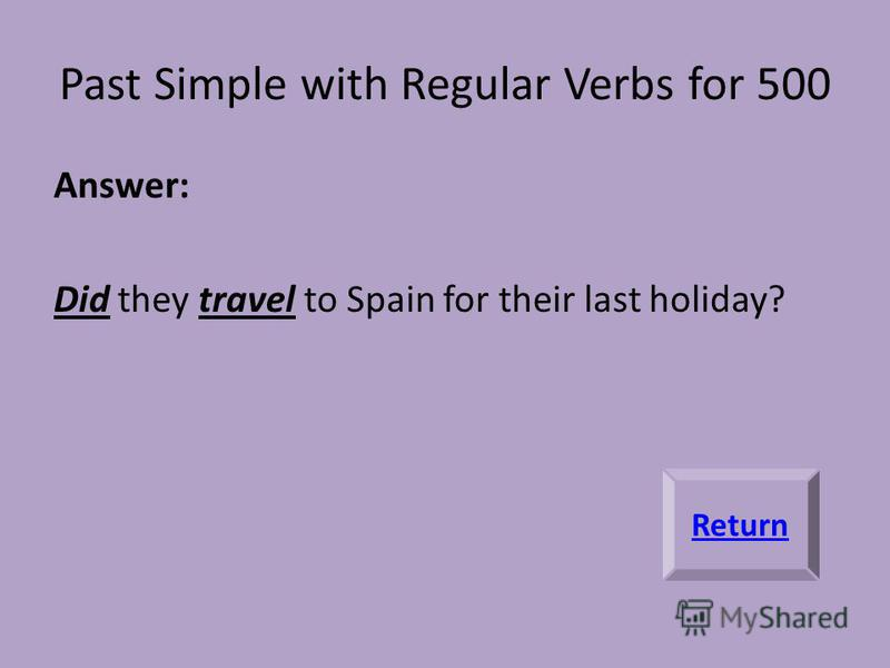 Past Simple with Regular Verbs for 500 Answer: Did they travel to Spain for their last holiday? Return