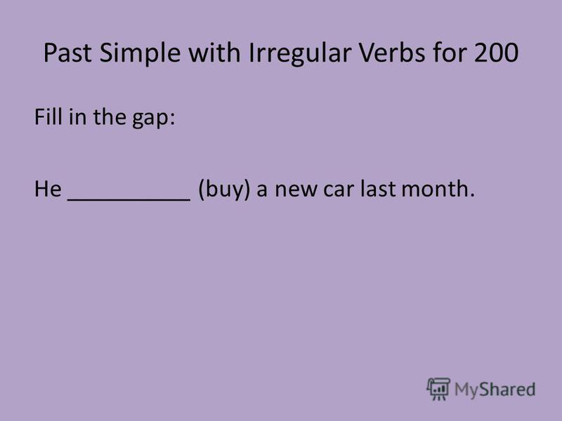 Past Simple with Irregular Verbs for 200 Fill in the gap: He __________ (buy) a new car last month.