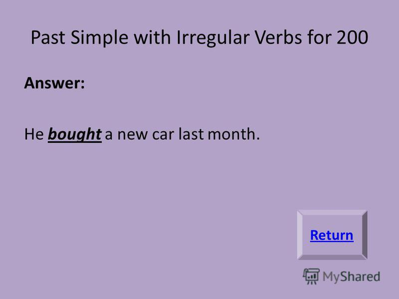 Past Simple with Irregular Verbs for 200 Answer: He bought a new car last month. Return