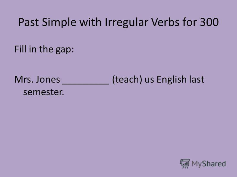 Past Simple with Irregular Verbs for 300 Fill in the gap: Mrs. Jones _________ (teach) us English last semester.