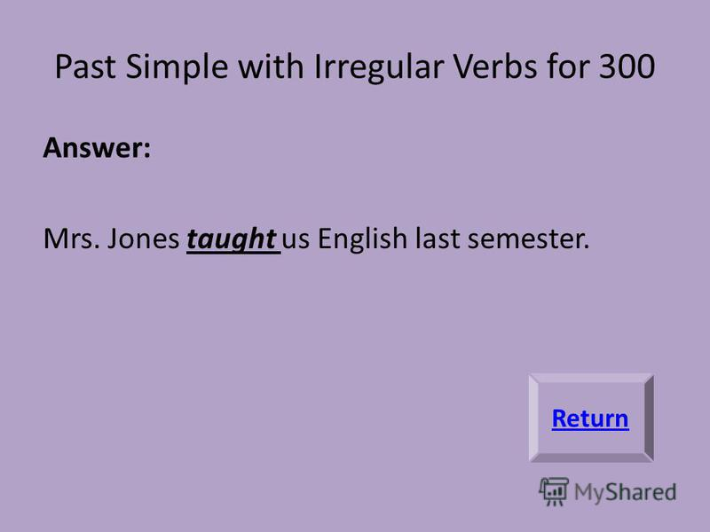Past Simple with Irregular Verbs for 300 Answer: Mrs. Jones taught us English last semester. Return
