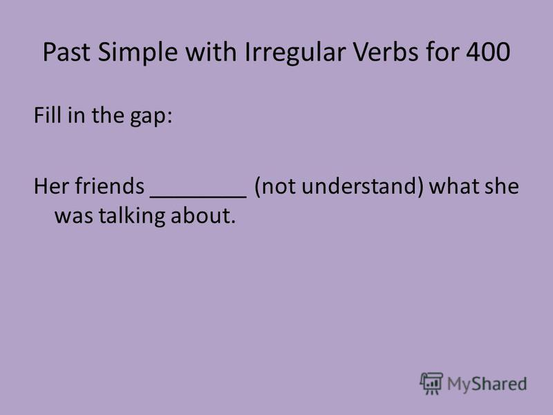 Past Simple with Irregular Verbs for 400 Fill in the gap: Her friends ________ (not understand) what she was talking about.