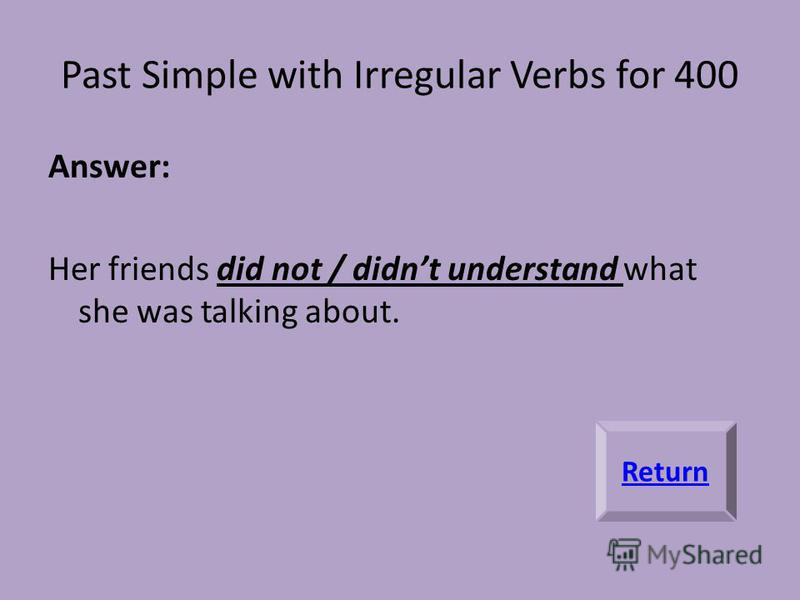 Past Simple with Irregular Verbs for 400 Answer: Her friends did not / didnt understand what she was talking about. Return