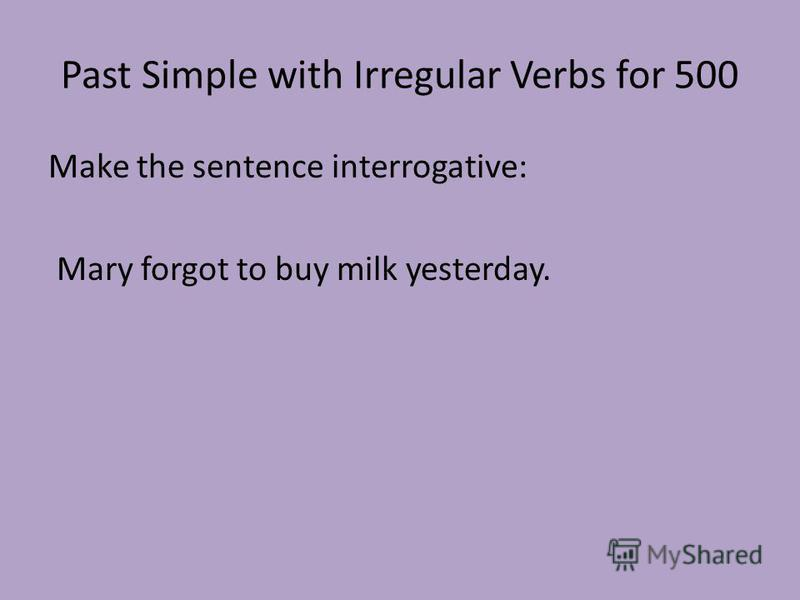 Past Simple with Irregular Verbs for 500 Make the sentence interrogative: Mary forgot to buy milk yesterday.