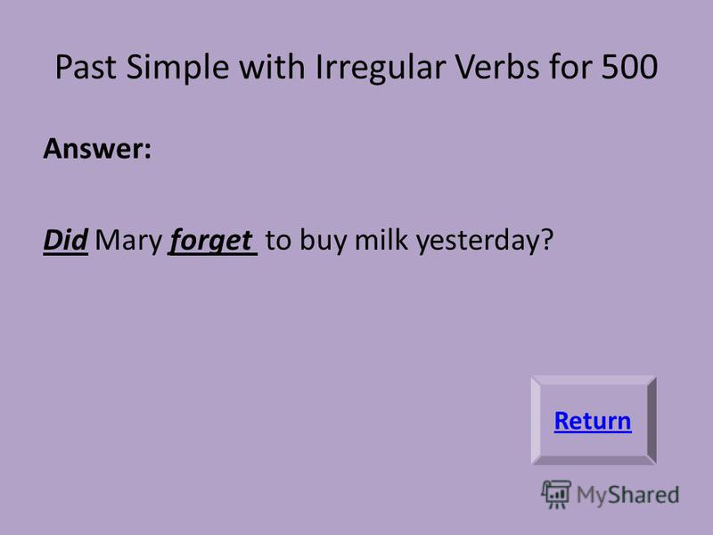 Past Simple with Irregular Verbs for 500 Answer: Did Mary forget to buy milk yesterday? Return