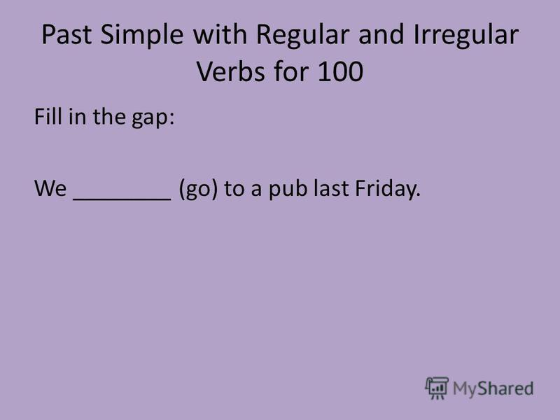 Past Simple with Regular and Irregular Verbs for 100 Fill in the gap: We ________ (go) to a pub last Friday.