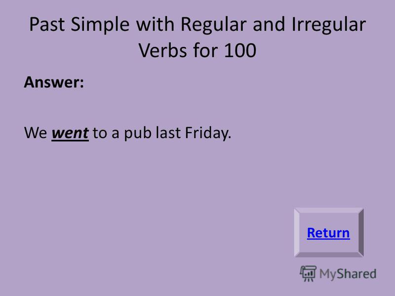 Past Simple with Regular and Irregular Verbs for 100 Answer: We went to a pub last Friday. Return