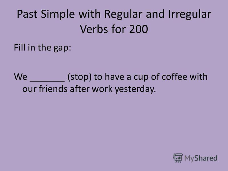 Past Simple with Regular and Irregular Verbs for 200 Fill in the gap: We _______ (stop) to have a cup of coffee with our friends after work yesterday.