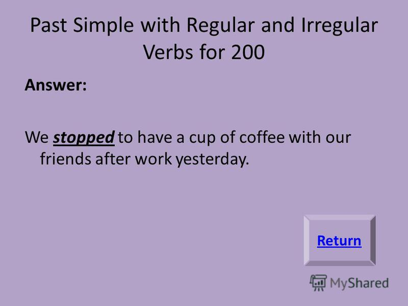 Past Simple with Regular and Irregular Verbs for 200 Answer: We stopped to have a cup of coffee with our friends after work yesterday. Return