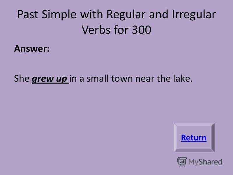 Past Simple with Regular and Irregular Verbs for 300 Answer: She grew up in a small town near the lake. Return