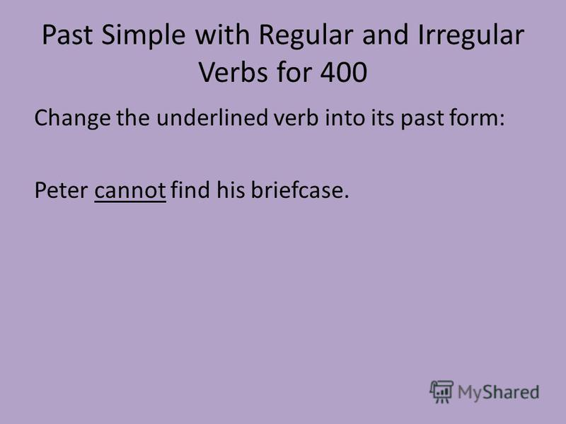 Past Simple with Regular and Irregular Verbs for 400 Change the underlined verb into its past form: Peter cannot find his briefcase.