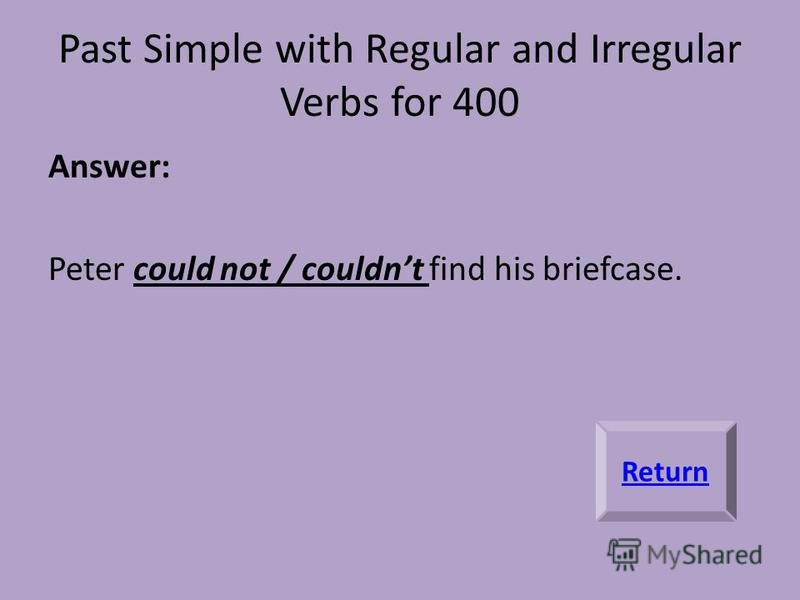 Past Simple with Regular and Irregular Verbs for 400 Answer: Peter could not / couldnt find his briefcase. Return