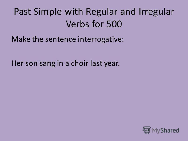 Past Simple with Regular and Irregular Verbs for 500 Make the sentence interrogative: Her son sang in a choir last year.