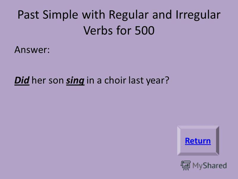 Past Simple with Regular and Irregular Verbs for 500 Answer: Did her son sing in a choir last year? Return