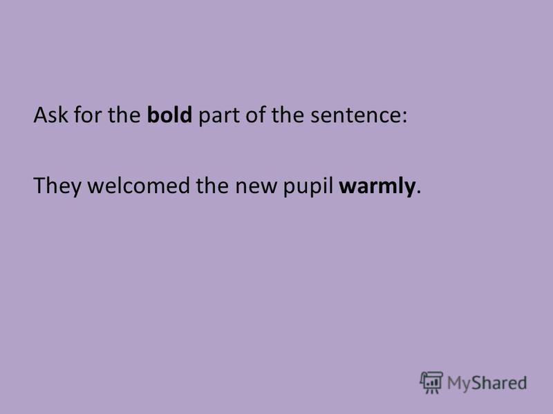 Ask for the bold part of the sentence: They welcomed the new pupil warmly.