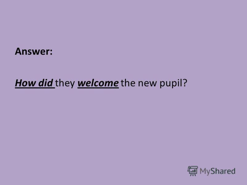Answer: How did they welcome the new pupil?