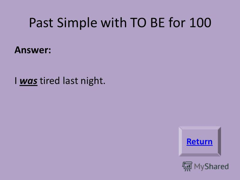 Past Simple with TO BE for 100 Answer: I was tired last night. Return