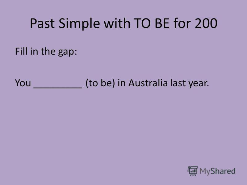 Past Simple with TO BE for 200 Fill in the gap: You _________ (to be) in Australia last year.