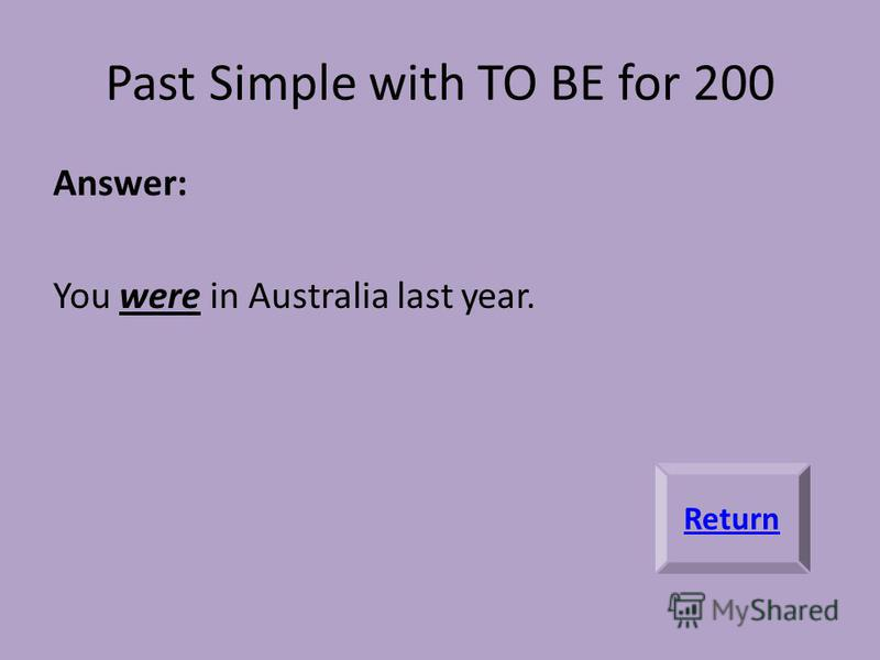 Past Simple with TO BE for 200 Answer: You were in Australia last year. Return