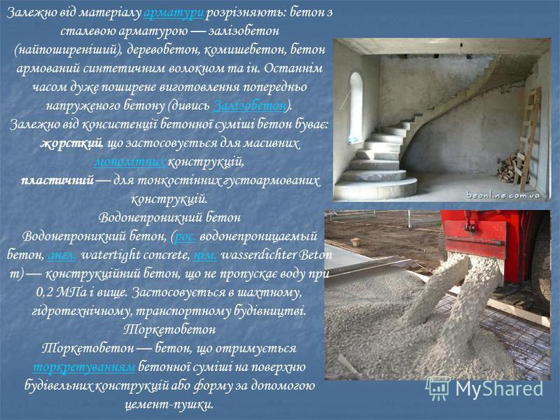 Залежно від матеріалу арматури розрізняють: бетон з сталевою арматурою залізобетон (найпоширеніший), деревобетон, комишебетон, бетон армований синтетичним волокном та ін. Останнім часом дуже поширене виготовлення попередньо напруженого бетону (дивись