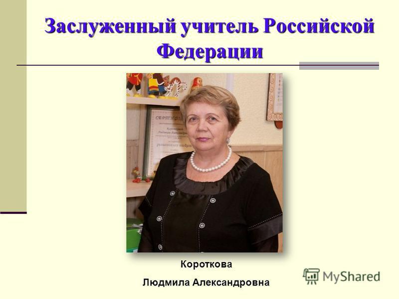 Заслуженный учитель Российской Федерации Короткова Людмила Александровна