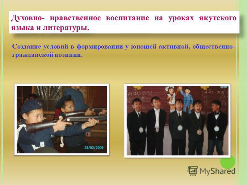 Духовно- нравственное воспитание на уроках якутского языка и литературы. Создание условий в формировании у юношей активной, общественно- гражданской позиции.