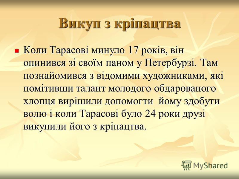 Викуп з кріпацтва Коли Тарасові минуло 17 років, він опинився зі своїм паном у Петербурзі. Там познайомився з відомими художниками, які помітивши талант молодого обдарованого хлопця вирішили допомогти йому здобути волю і коли Тарасові було 24 роки др