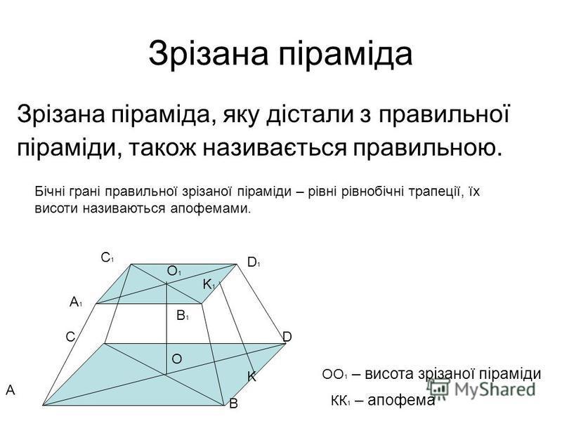 Зрізана піраміда Зрізана піраміда, яку дістали з правильної піраміди, також називається правильною. Бічні грані правильної зрізаної піраміди – рівні рівнобічні трапеції, їх висоти називаються апофемами. A B CD A1A1 B1B1 D1D1 C1C1 K1K1 K O O1O1 OO 1 –