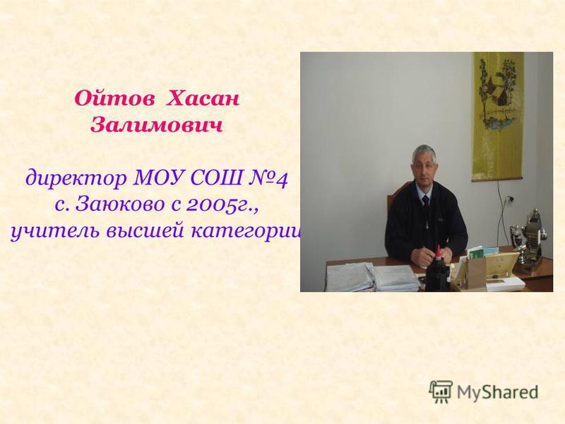 Ойтов Хасан Залимович директор МОУ СОШ 4 с. Заюково с 2005 г., учитель высшей категории