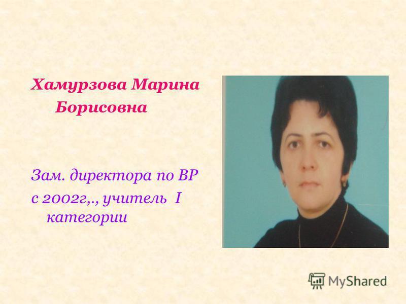Хамурзова Марина Борисовна Зам. директора по ВР с 2002 г,., учитель I категории