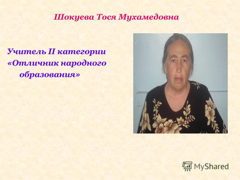 Шокуева Тося Мухамедовна Учитель II категории «Отличник народного образования»