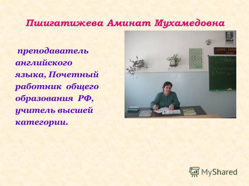 Пшигатижева Аминат Мухамедовна преподаватель английского языка, Почетный работник общего образования РФ, учитель высшей категории.