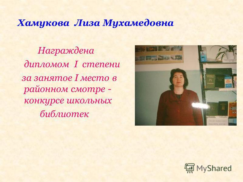 Хамукова Лиза Мухамедовна Награждена дипломом I степени за занятое I место в районном смотре - конкурсе школьных библиотек