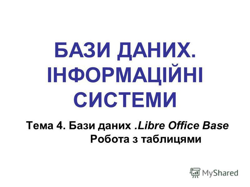 БАЗИ ДАНИХ. ІНФОРМАЦІЙНІ СИСТЕМИ Тема 4. Бази даних.Libre Office Base Робота з таблицями