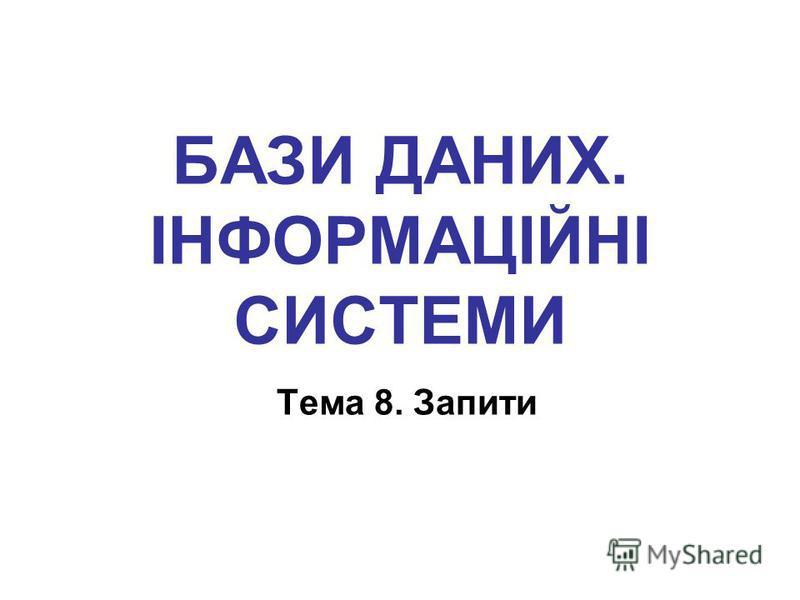 БАЗИ ДАНИХ. ІНФОРМАЦІЙНІ СИСТЕМИ Тема 8. Запити