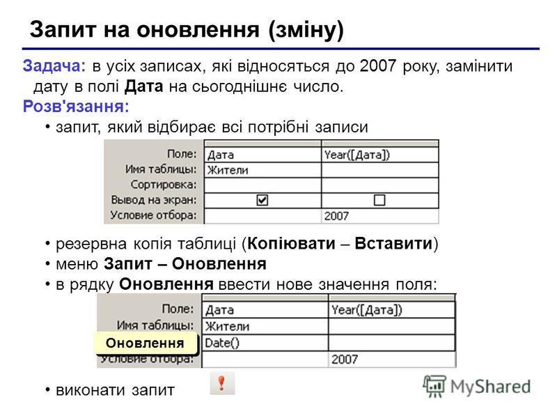 Запит на оновлення (зміну) Задача: в усіх записах, які відносяться до 2007 року, замінити дату в полі Дата на сьогоднішнє число. Розв'язання: запит, який відбирає всі потрібні записи резервна копія таблиці (Копіювати – Вставити) меню Запит – Оновленн