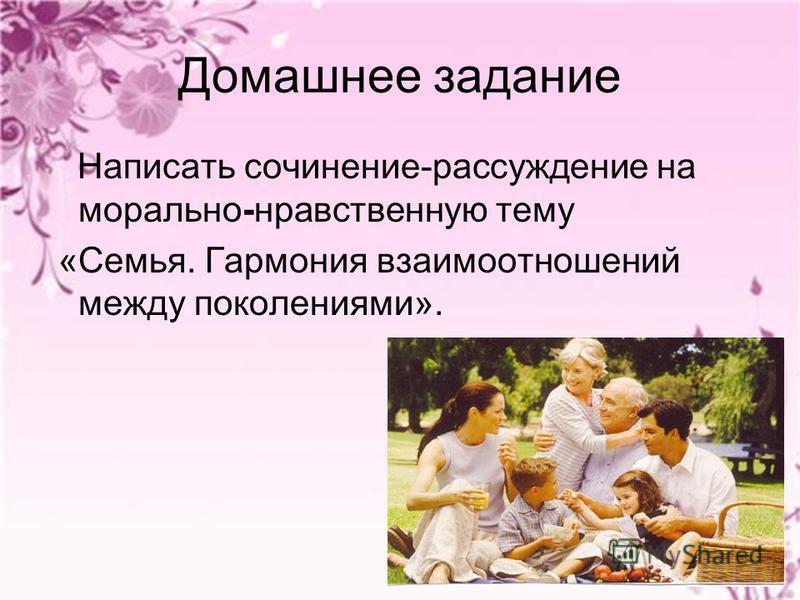 Домашнее задание Написать сочинение-рассуждение на морально-нравственную тему «Семья. Гармония взаимоотношений между поколениями».