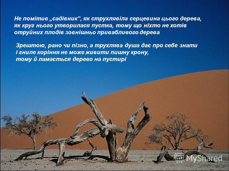 Не помітив садівник, як струхлявіла серцевина цього дерева, як круг нього утворилася пустка, тому що ніхто не хотів отруйних плодів зовнішньо привабливого дерева Зрештою, рано чи пізно, а трухлява душа дає про себе знати і гниле коріння не може живит
