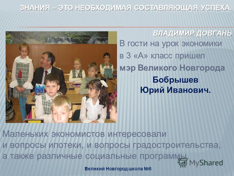 В гости на урок экономики в 3 «А» класс пришел мэр Великого Новгорода Бобрышев Юрий Иванович. Великий Новгород школа 6 Маленьких экономистов интересовали и вопросы ипотеки, и вопросы градостроительства, а также различные социальные программы.