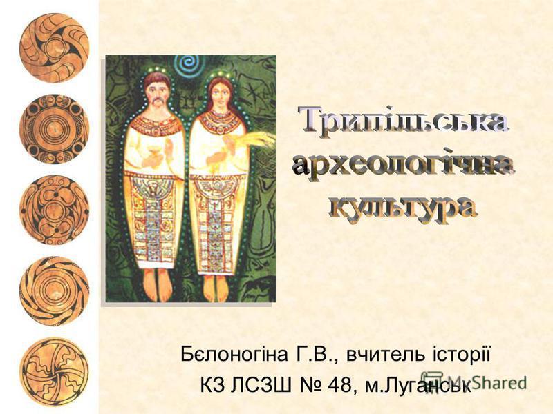 Бєлоногіна Г.В., вчитель історії КЗ ЛСЗШ 48, м.Луганськ