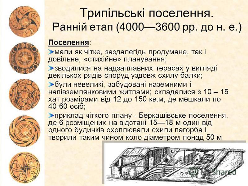 Трипільські поселення. Ранній етап (40003600 рр. до н. е.) Поселення: мали як чітке, заздалегідь продумане, так і довільне, «стихійне» планування; зводилися на надзаплавних терасах у вигляді декількох рядів споруд уздовж схилу балки; були невеликі, з