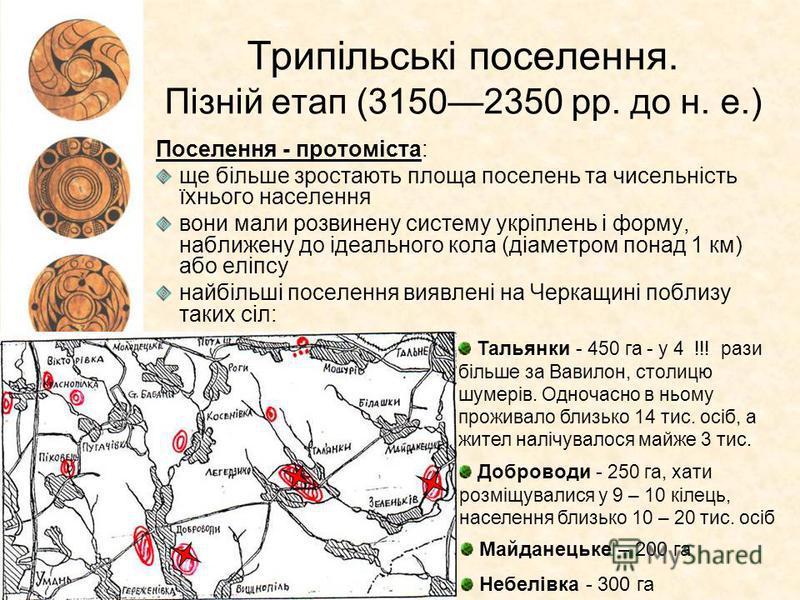 Трипільські поселення. Пізній етап (31502350 рр. до н. е.) Поселення - протоміста: ще більше зростають площа поселень та чисельність їхнього населення вони мали розвинену систему укріплень і форму, наближену до ідеального кола (діаметром понад 1 км)