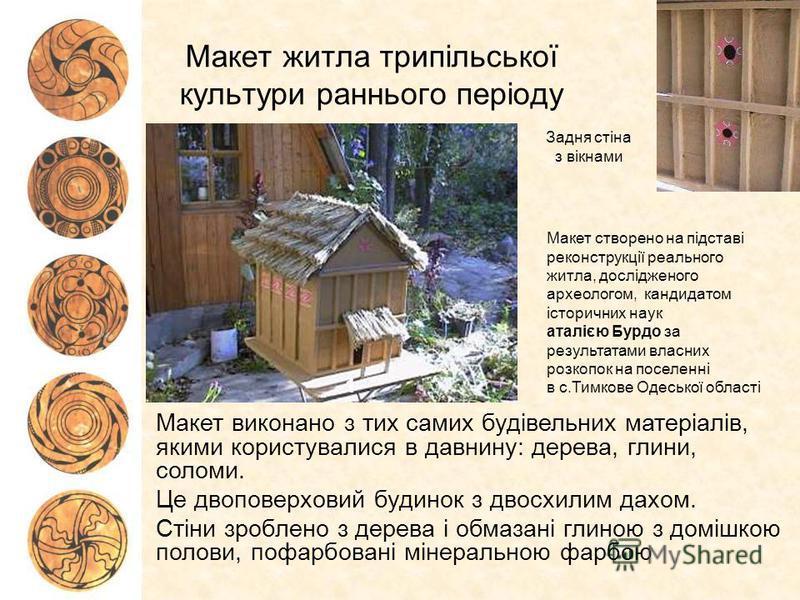 Макет житла трипільської культури раннього періоду Макет виконано з тих самих будівельних матеріалів, якими користувалися в давнину: дерева, глини, соломи. Це двоповерховий будинок з двосхилим дахом. Стіни зроблено з дерева і обмазані глиною з домішк