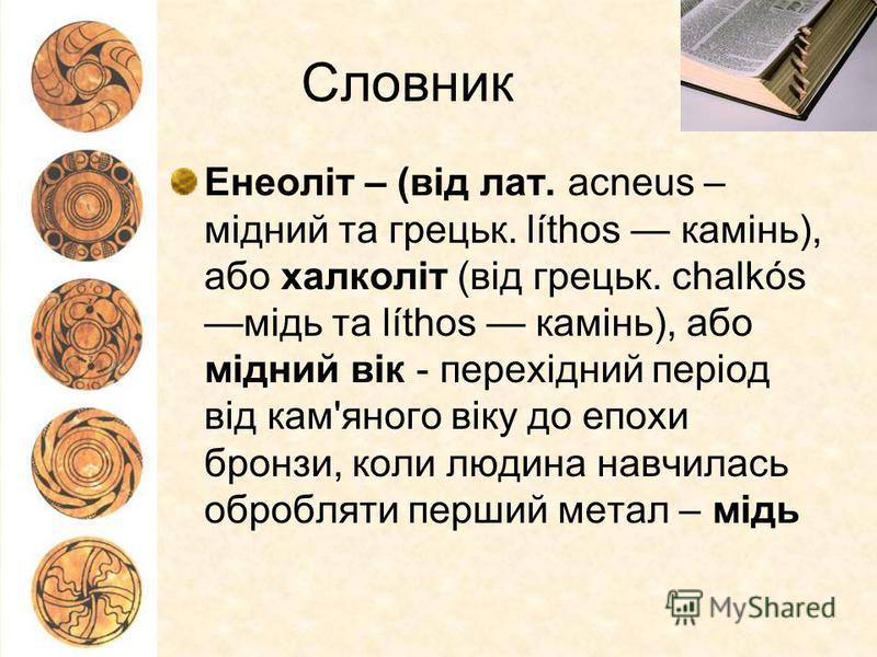 Словник Енеоліт – (від лат. аcneus – мідний та грецьк. líthos камінь), або халколіт (від грецьк. chalkós мідь та líthos камінь), або мідний вік - перехідний період від кам'яного віку до епохи бронзи, коли людина навчилась обробляти перший метал – мід