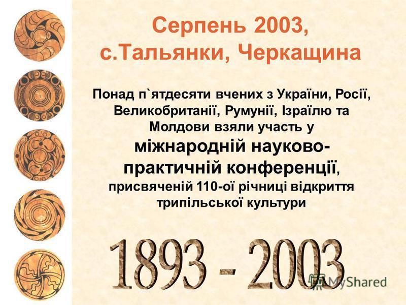 Понад п`ятдесяти вчених з України, Росії, Великобританії, Румунії, Ізраїлю та Молдови взяли участь у міжнародній науково- практичній конференції, присвяченій 110-ої річниці відкриття трипільської культури Серпень 2003, с.Тальянки, Черкащина