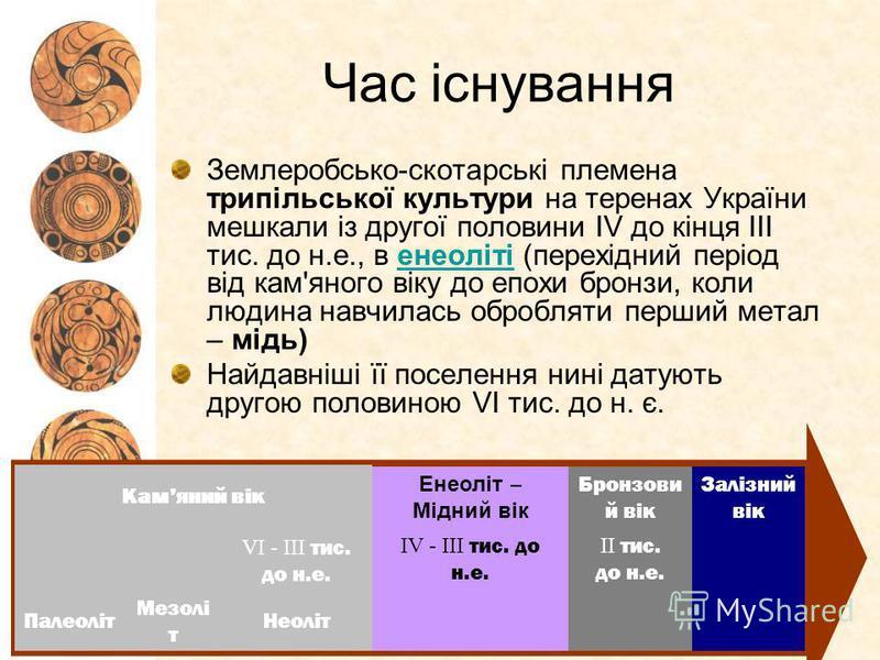 Час існування Землеробсько-скотарські племена трипільської культури на теренах України мешкали із другої половини ІV до кінця ІІІ тис. до н.е., в енеоліті (перехідний період від кам'яного віку до епохи бронзи, коли людина навчилась обробляти перший м