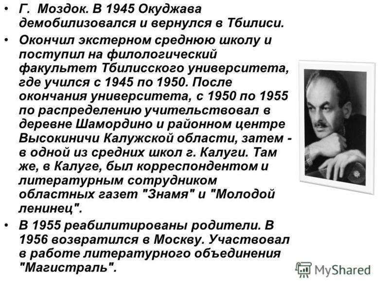 Г. Моздок. В 1945 Окуджава демобилизовался и вернулся в Тбилиси. Окончил экстерном среднюю школу и поступил на филологический факультет Тбилисского университета, где учился с 1945 по 1950. После окончания университета, с 1950 по 1955 по распределению