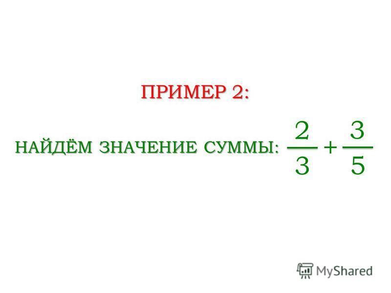 ПРИМЕР 2: НАЙДЁМ ЗНАЧЕНИЕ СУММЫ: 2 3 + 3 5